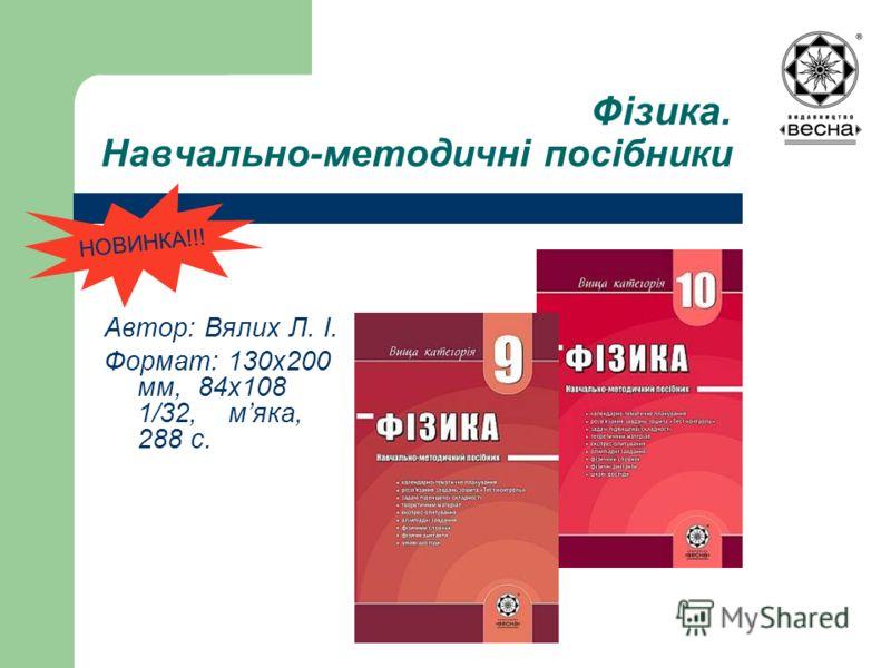 Фізика. Навчально-методичні посібники Автор: Вялих Л. І. Формат: 130х200 мм, 84х108 1/32, мяка, 288 с. НОВИНКА!!!