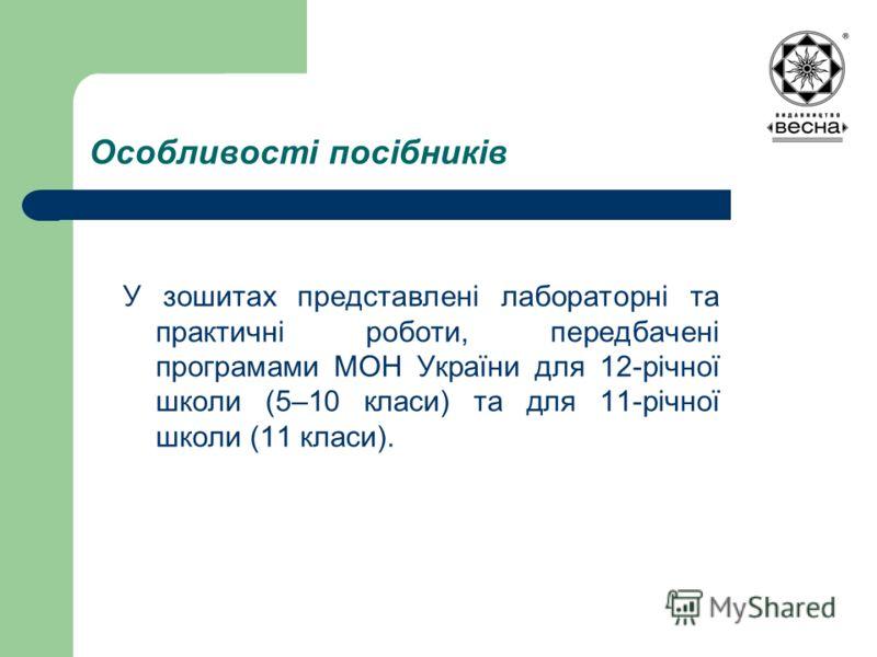 Особливості посібників У зошитах представлені лабораторні та практичні роботи, передбачені програмами МОН України для 12-річної школи (5–10 класи) та для 11-річної школи (11 класи).