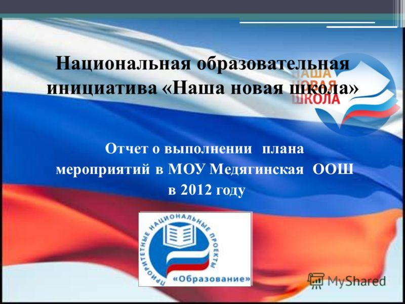 Национальная образовательная инициатива «Наша новая школа» Отчет о выполнении плана мероприятий в МОУ Медягинская ООШ в 2012 году