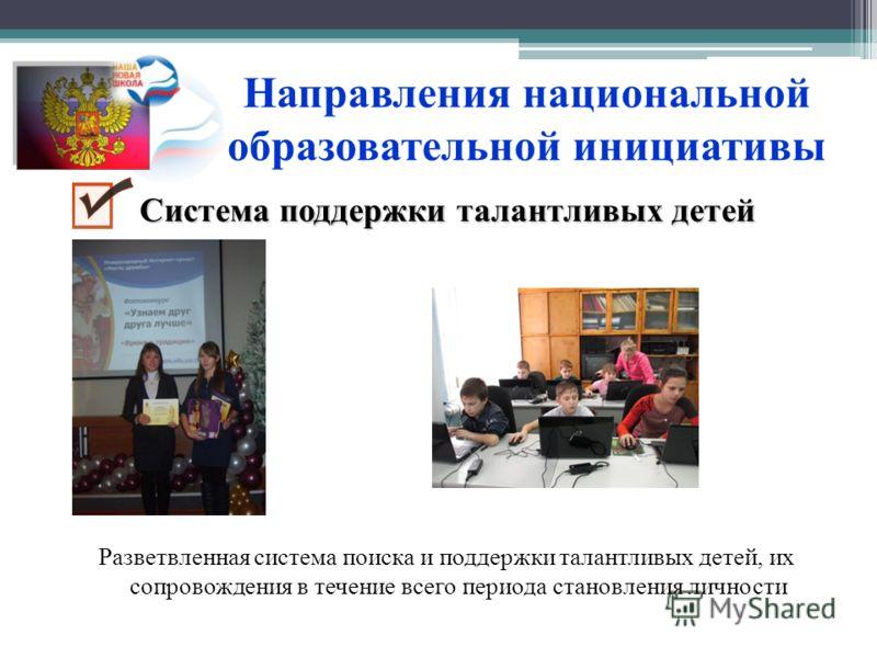 Направления национальной образовательной инициативы Разветвленная система поиска и поддержки талантливых детей, их сопровождения в течение всего периода становления личности Система поддержки талантливых детей