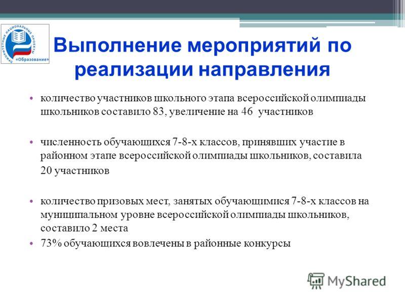 Выполнение мероприятий по реализации направления количество участников школьного этапа всероссийской олимпиады школьников составило 83, увеличение на 46 участников численность обучающихся 7-8-х классов, принявших участие в районном этапе всероссийско