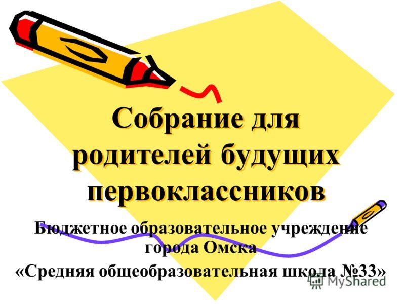 Собрание для родителей будущих первоклассников Бюджетное образовательное учреждение города Омска «Средняя общеобразовательная школа 33»