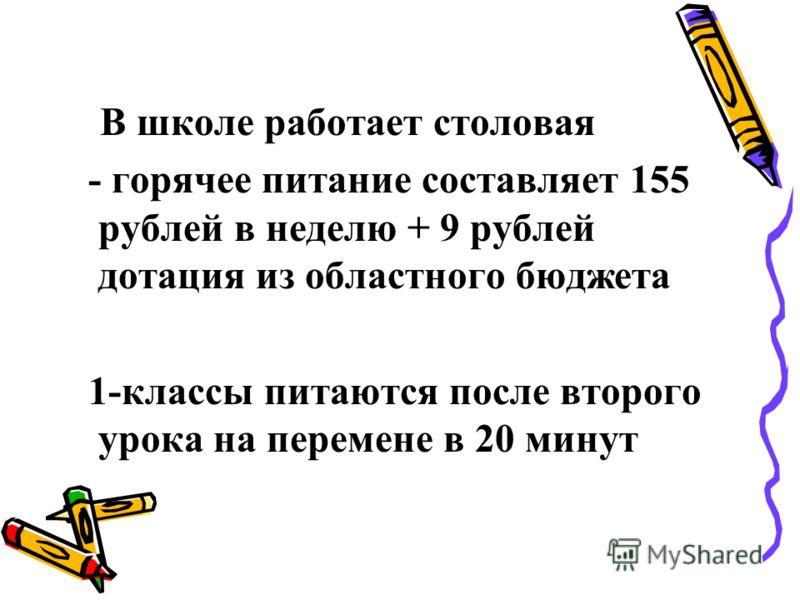 В школе работает столовая - горячее питание составляет 155 рублей в неделю + 9 рублей дотация из областного бюджета 1-классы питаются после второго урока на перемене в 20 минут
