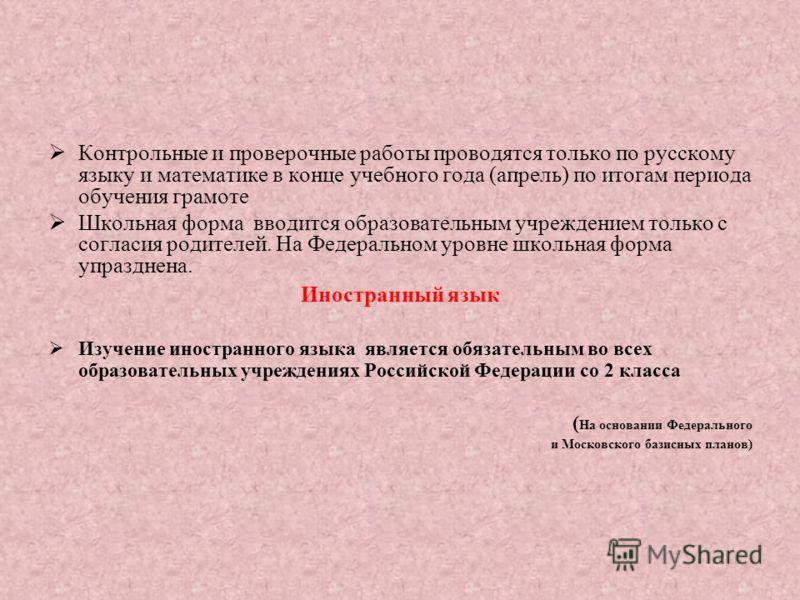 Контрольные и проверочные работы проводятся только по русскому языку и математике в конце учебного года (апрель) по итогам периода обучения грамоте Школьная форма вводится образовательным учреждением только с согласия родителей. На Федеральном уровне
