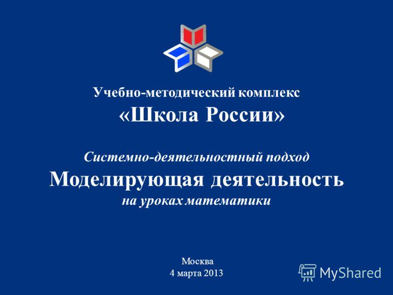 Системно-деятельностный подход Моделирующая деятельность на уроках математики Москва 4 марта 2013 Учебно-методический комплекс «Школа России»