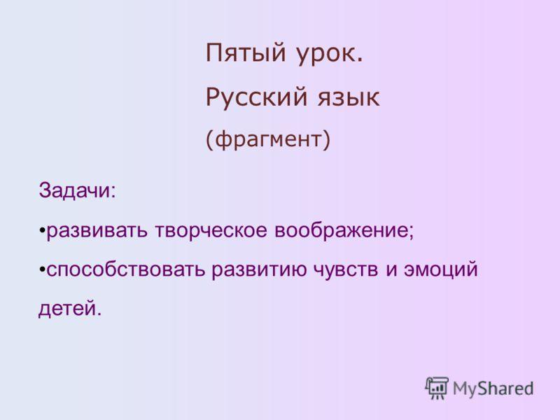Пятый урок. Русский язык (фрагмент) Задачи: развивать творческое воображение; способствовать развитию чувств и эмоций детей.