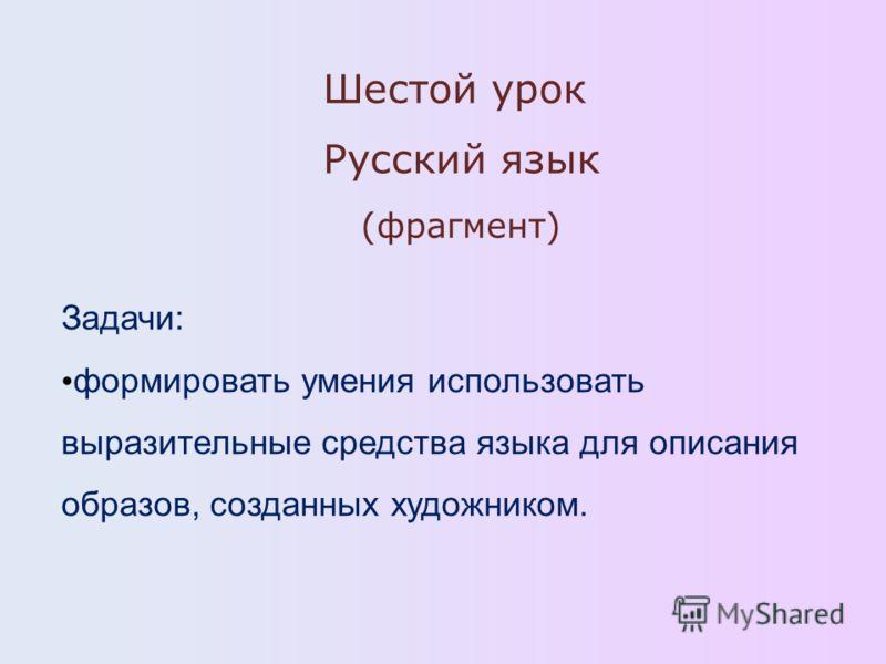 Шестой урок Русский язык (фрагмент) Задачи: формировать умения использовать выразительные средства языка для описания образов, созданных художником.