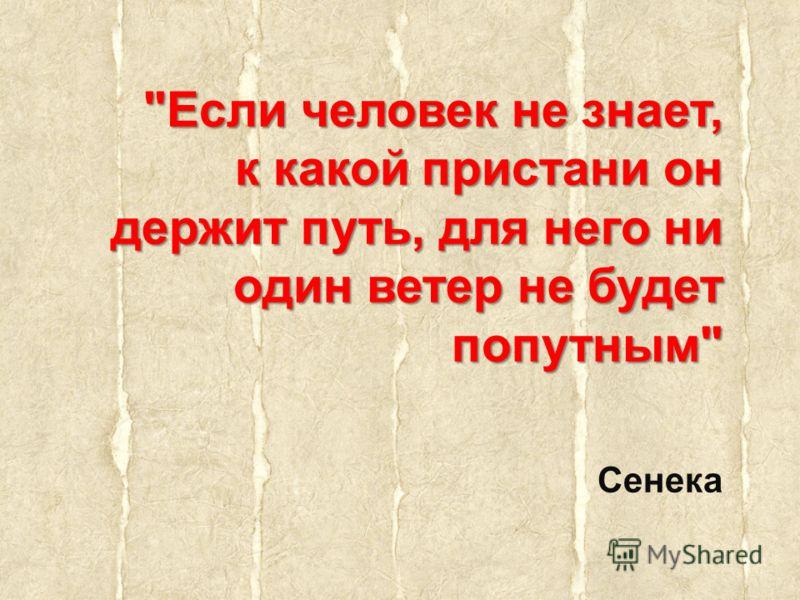 Если человек не знает, к какой пристани он держит путь, для него ни один ветер не будет попутным Сенека