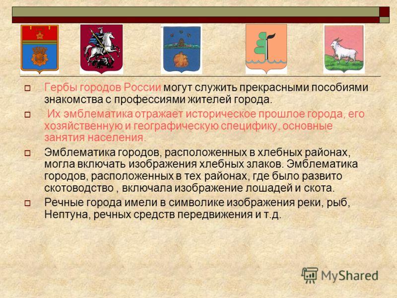 Гербы городов России могут служить прекрасными пособиями знакомства с профессиями жителей города. Их эмблематика отражает историческое прошлое города, его хозяйственную и географическую специфику, основные занятия населения. Эмблематика городов, расп