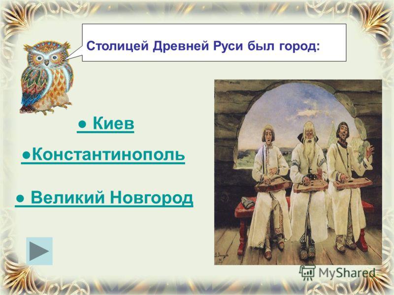 Столицей Древней Руси был город: Киев Константинополь Великий Новгород