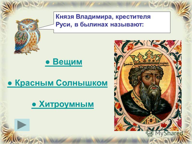 Князя Владимира, крестителя Руси, в былинах называют: Вещим Красным Солнышком Хитроумным