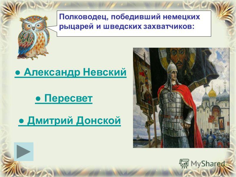 Полководец, победивший немецких рыцарей и шведских захватчиков: Александр Невский Пересвет Дмитрий Донской