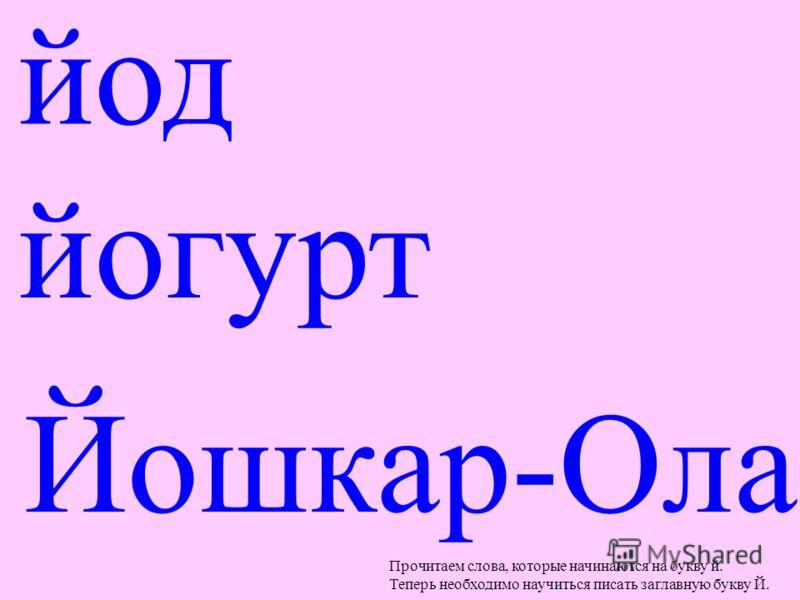 йод йогурт Йошкар-Ола Прочитаем слова, которые начинаются на букву й. Теперь необходимо научиться писать заглавную букву Й.
