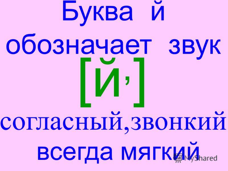 Буква й обозначает звук [й,][й,] всегда мягкий согласный,звонкий