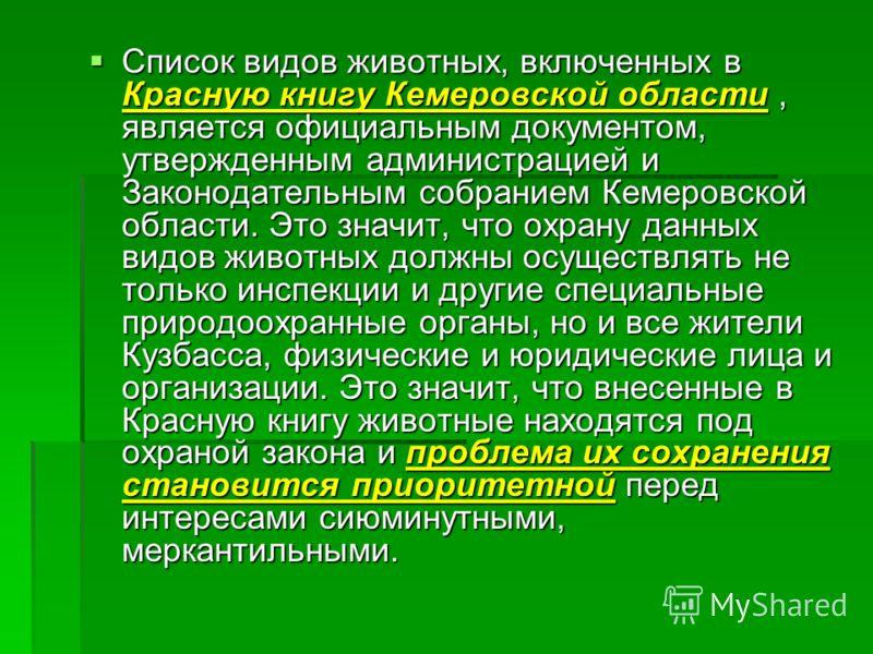 Список видов животных, включенных в Красную книгу Кемеровской области, является официальным документом, утвержденным администрацией и Законодательным собранием Кемеровской области. Это значит, что охрану данных видов животных должны осуществлять не т