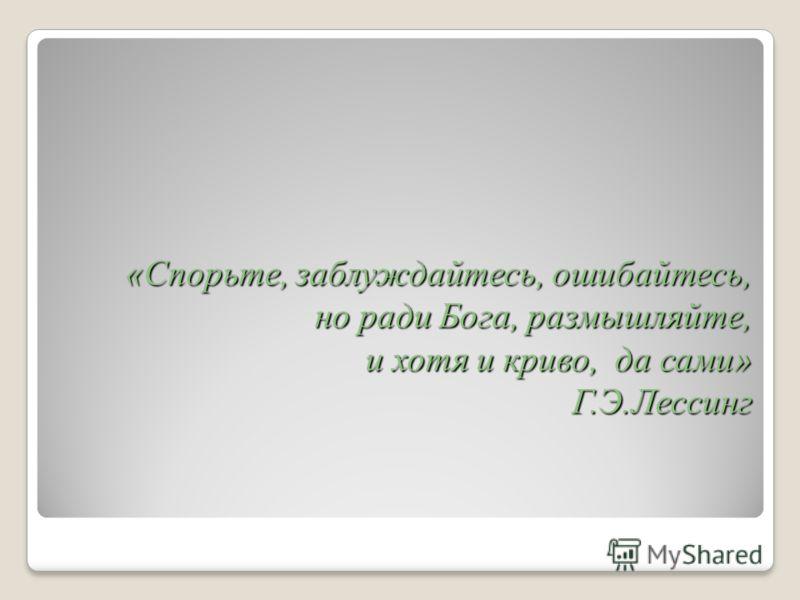 «Спорьте, заблуждайтесь, ошибайтесь, но ради Бога, размышляйте, и хотя и криво, да сами» Г.Э.Лессинг