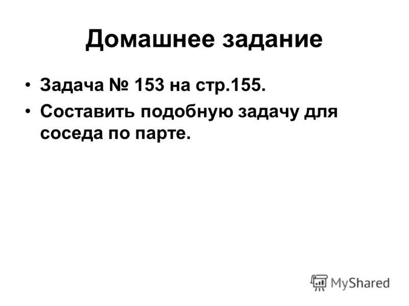 Домашнее задание Задача 153 на стр.155. Составить подобную задачу для соседа по парте.