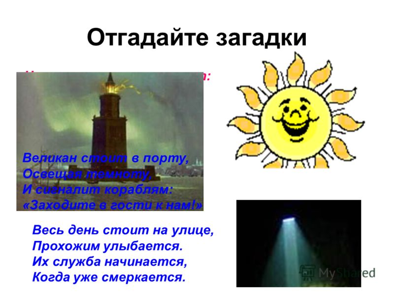 Отгадайте загадки Ну-ка, кто из вас ответит: Не огонь, а больно жжёт, Не фонарь, а ярко светит, И не пекарь, а печёт? Великан стоит в порту, Освещая темноту, И сигналит кораблям: «Заходите в гости к нам!» Весь день стоит на улице, Прохожим улыбается.