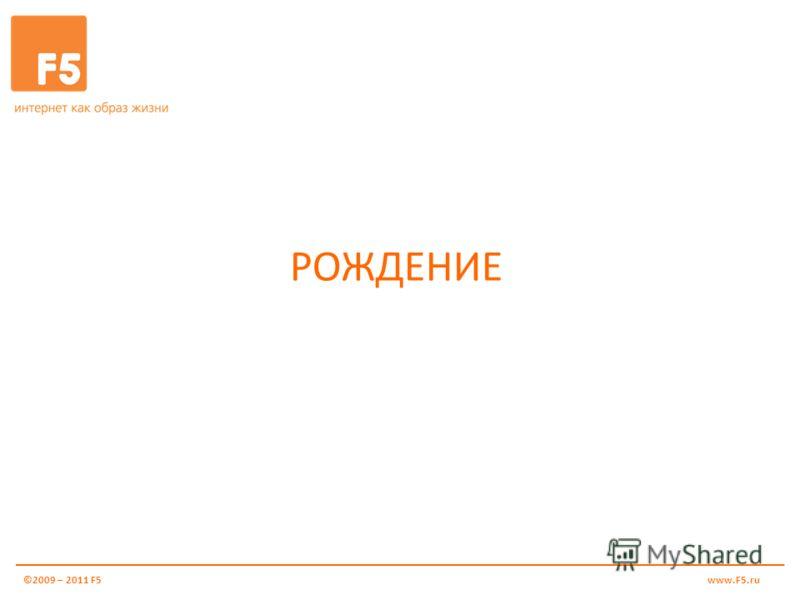 РОЖДЕНИЕ ©2009 – 2011 F5www.F5.ru