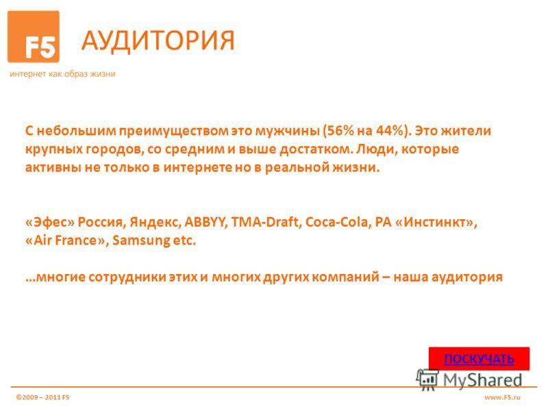 АУДИТОРИЯ ©2009 – 2011 F5www.F5.ru С небольшим преимуществом это мужчины (56% на 44%). Это жители крупных городов, со средним и выше достатком. Люди, которые активны не только в интернете но в реальной жизни. «Эфес» Россия, Яндекс, ABBYY, TMA-Draft,