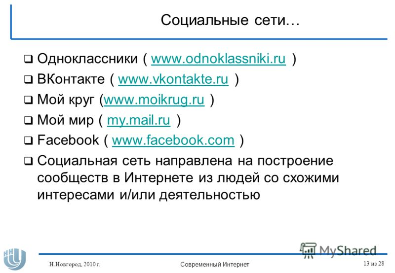 Социальные сети… Одноклассники ( www.odnoklassniki.ru )www.odnoklassniki.ru ВКонтакте ( www.vkontakte.ru )www.vkontakte.ru Мой круг (www.moikrug.ru )www.moikrug.ru Мой мир ( my.mail.ru )my.mail.ru Facebook ( www.facebook.com )www.facebook.com Социаль