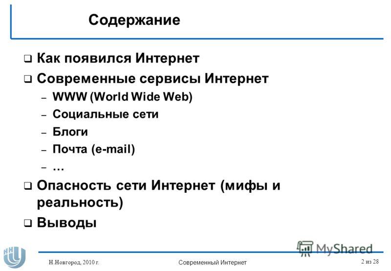 Содержание Как появился Интернет Современные сервисы Интернет – WWW (World Wide Web) – Социальные сети – Блоги – Почта (e-mail) – … Опасность сети Интернет (мифы и реальность) Выводы Н.Новгород, 2010 г. Современный Интернет 2 из 28