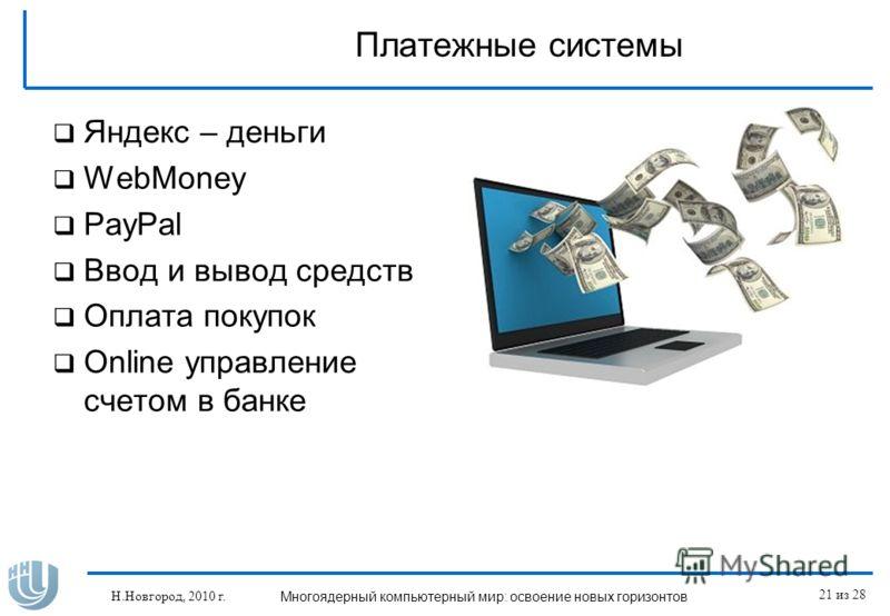 Платежные системы Яндекс – деньги WebMoney PayPal Ввод и вывод средств Оплата покупок Online управление счетом в банке Н.Новгород, 2010 г. Многоядерный компьютерный мир: освоение новых горизонтов 21 из 28