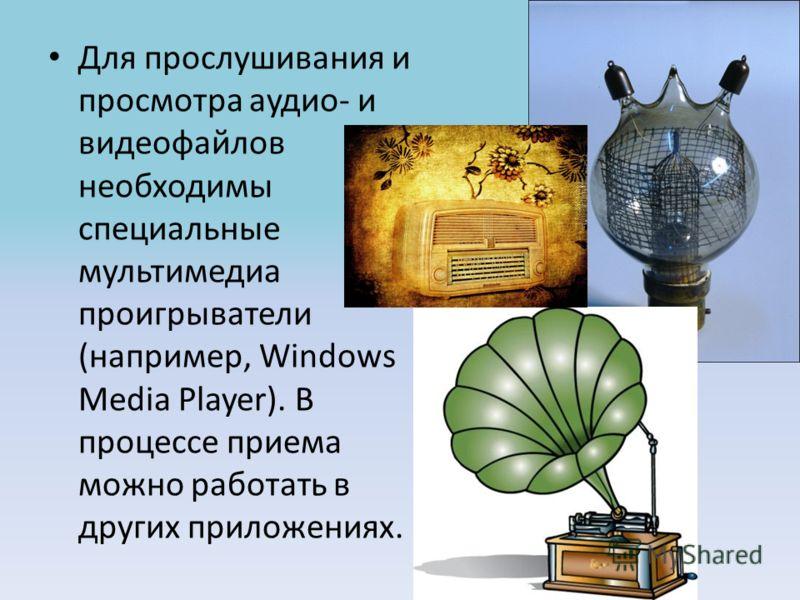 Для прослушивания и просмотра аудио- и видеофайлов необходимы специальные мультимедиа проигрыватели (например, Windows Media Player). В процессе приема можно работать в других приложениях.