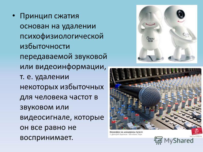 Принцип сжатия основан на удалении психофизиологической избыточности передаваемой звуковой или видеоинформации, т. е. удалении некоторых избыточных для человека частот в звуковом или видеосигнале, которые он все равно не воспринимает.
