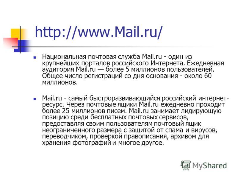 Национальная почтовая служба Mail.ru - один из крупнейших порталов российского Интернета. Ежедневная аудитория Mail.ru более 5 миллионов пользователей. Общее число регистраций со дня основания - около 60 миллионов. Mail.ru - самый быстроразвивающийся