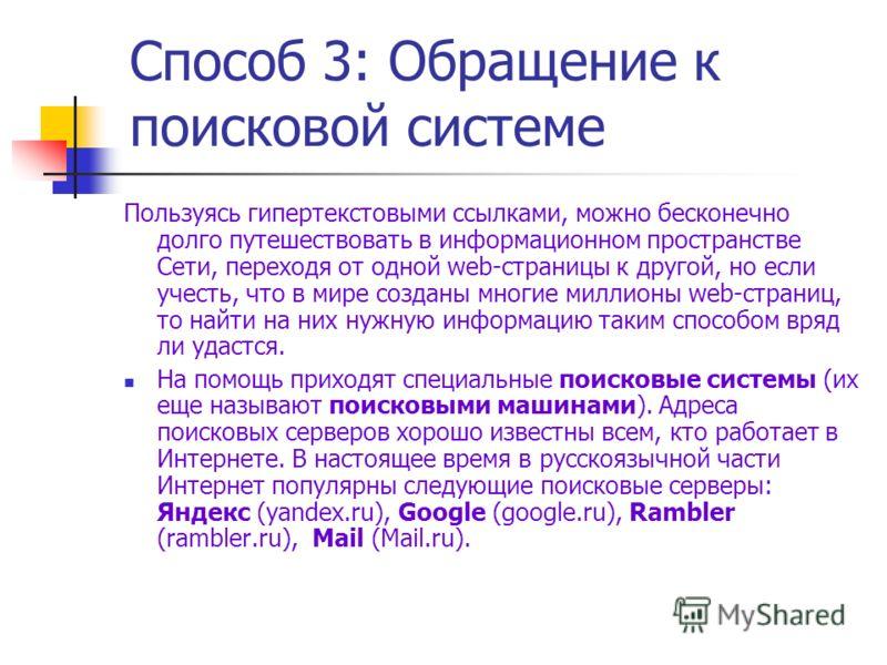 Способ 3: Обращение к поисковой системе Пользуясь гипертекстовыми ссылками, можно бесконечно долго путешествовать в информационном пространстве Сети, переходя от одной web-страницы к другой, но если учесть, что в мире созданы многие миллионы web-стра