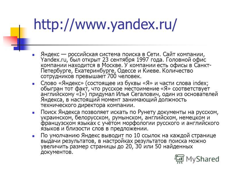 Яндекс российская система поиска в Сети. Сайт компании, Yandex.ru, был открыт 23 сентября 1997 года. Головной офис компании находится в Москве. У компании есть офисы в Санкт- Петербурге, Екатеринбурге, Одессе и Киеве. Количество сотрудников превышает