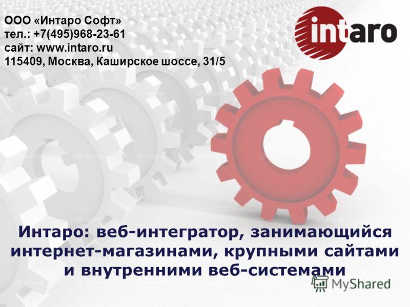 Интаро: веб-интегратор, занимающийся интернет-магазинами, крупными сайтами и внутренними веб-системами ООО «Интаро Софт» тел.: +7(495)968-23-61 сайт: www.intaro.ru 115409, Москва, Каширское шоссе, 31/5