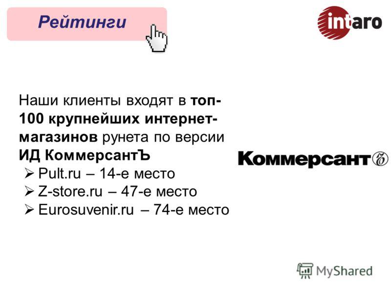 Рейтинги Наши клиенты входят в топ- 100 крупнейших интернет- магазинов рунета по версии ИД КоммерсантЪ Pult.ru – 14-е место Z-store.ru – 47-е место Eurosuvenir.ru – 74-е место