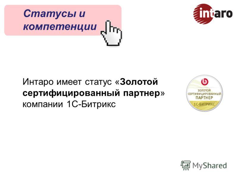 Статусы и компетенции Интаро имеет статус «Золотой сертифицированный партнер» компании 1С-Битрикс
