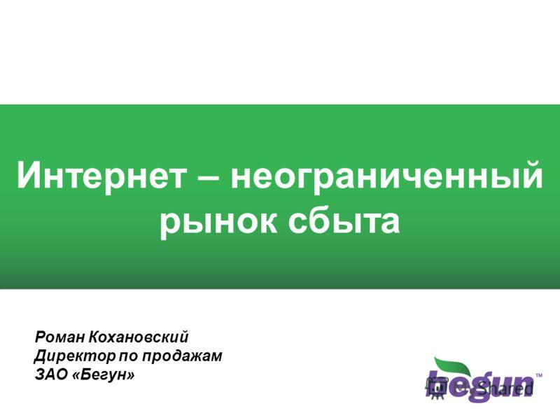 1 1 Интернет – неограниченный рынок сбыта Роман Кохановский Директор по продажам ЗАО «Бегун»