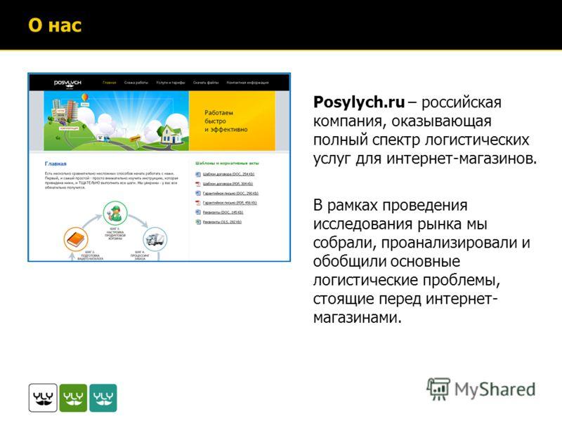 О нас Posylych.ru – российская компания, оказывающая полный спектр логистических услуг для интернет-магазинов. В рамках проведения исследования рынка мы собрали, проанализировали и обобщили основные логистические проблемы, стоящие перед интернет- маг