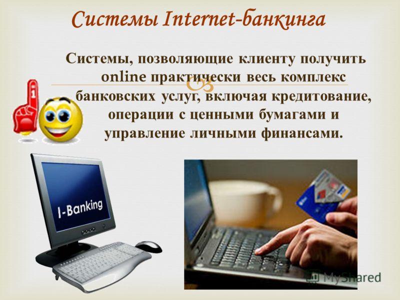 Системы, позволяющие клиенту получить online практически весь комплекс банковских услуг, включая кредитование, операции с ценными бумагами и управление личными финансами. Системы Internet-банкинга