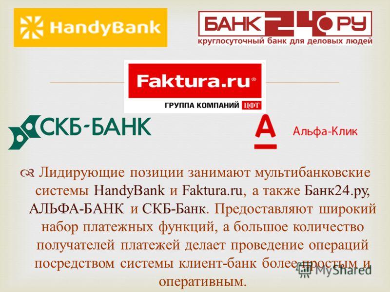 Лидирующие позиции занимают мультибанковские системы HandyBank и Faktura.ru, а также Банк 24. ру, АЛЬФА - БАНК и СКБ - Банк. Предоставляют широкий набор платежных функций, а большое количество получателей платежей делает проведение операций посредств