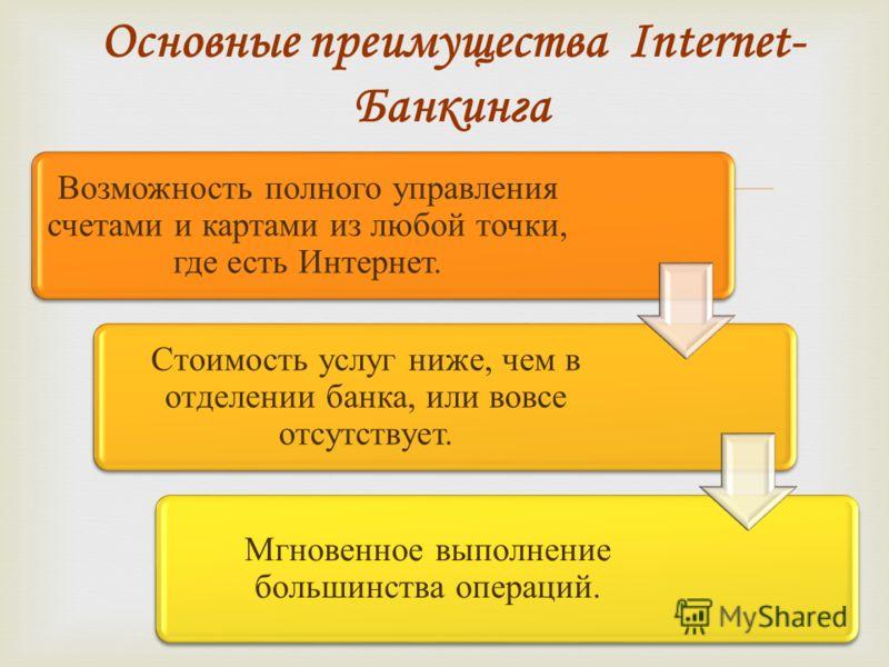 Основные преимущества Internet- Банкинга Возможность полного управления счетами и картами из любой точки, где есть Интернет. Стоимость услуг ниже, чем в отделении банка, или вовсе отсутствует. Мгновенное выполнение большинства операций.