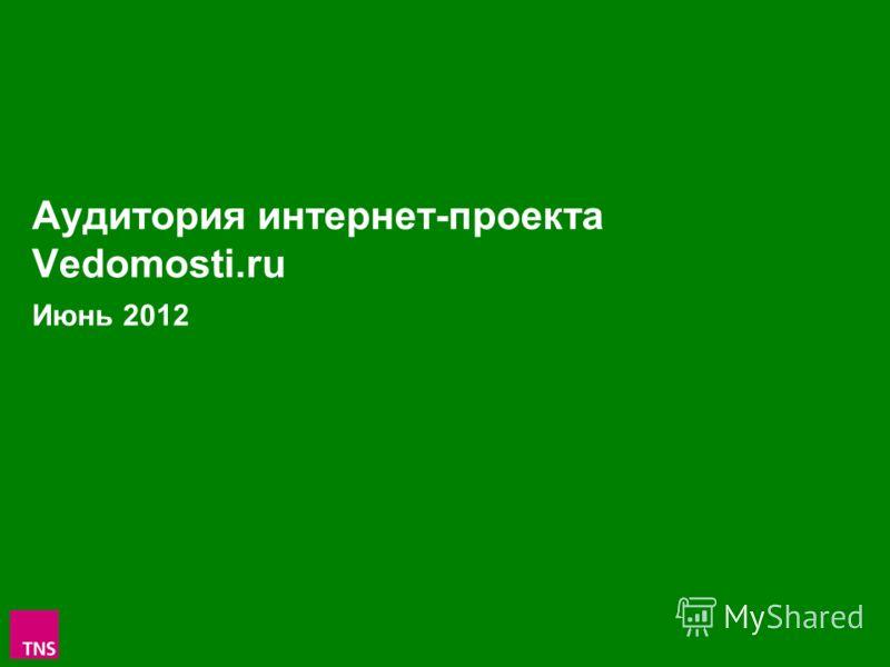 1 Аудитория интернет-проекта Vedomosti.ru Июнь 2012