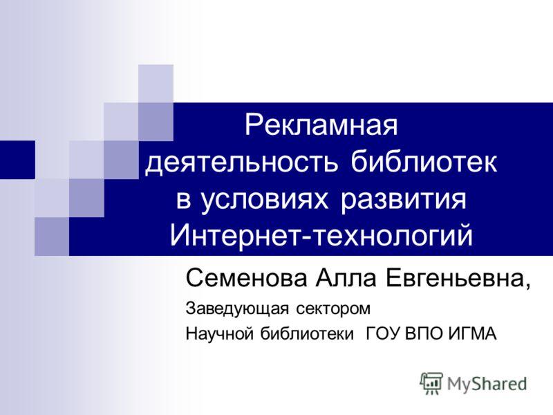 Рекламная деятельность библиотек в условиях развития Интернет-технологий Семенова Алла Евгеньевна, Заведующая сектором Научной библиотеки ГОУ ВПО ИГМА
