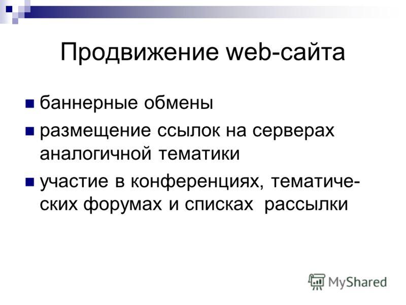 Продвижение web-сайта баннерные обмены размещение ссылок на серверах аналогичной тематики участие в конференциях, тематиче- ских форумах и списках рассылки