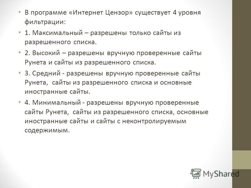 В программе «Интернет Цензор» существует 4 уровня фильтрации: 1. Максимальный – разрешены только сайты из разрешенного списка. 2. Высокий – разрешены вручную проверенные сайты Рунета и сайты из разрешенного списка. 3. Средний - разрешены вручную пров