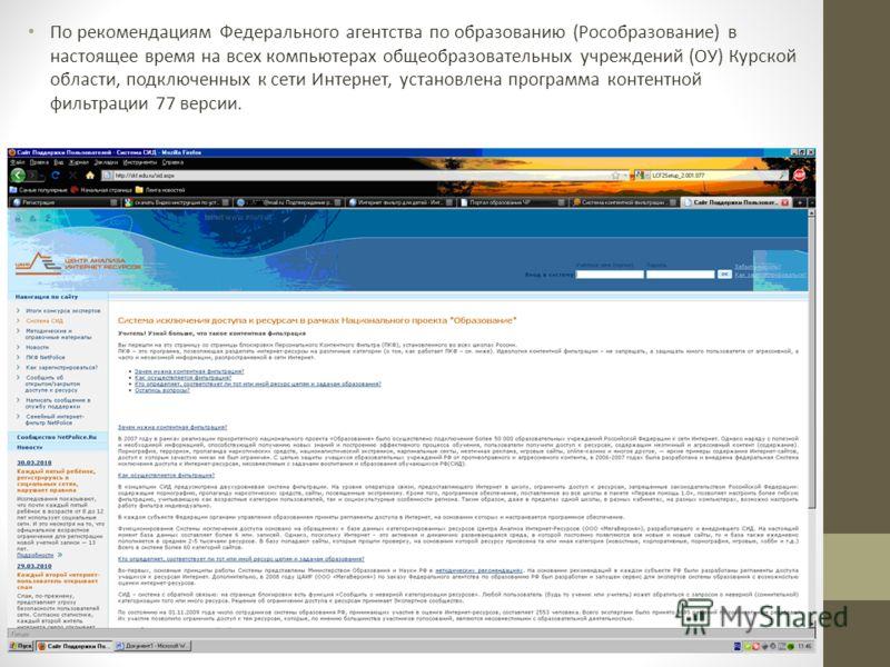 По рекомендациям Федерального агентства по образованию (Рособразование) в настоящее время на всех компьютерах общеобразовательных учреждений (ОУ) Курской области, подключенных к сети Интернет, установлена программа контентной фильтрации 77 версии.