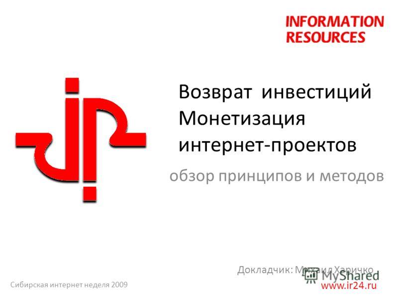 Возврат инвестиций Монетизация интернет-проектов обзор принципов и методов Докладчик: Михаил Харичко www.ir24.ru Сибирская интернет неделя 2009