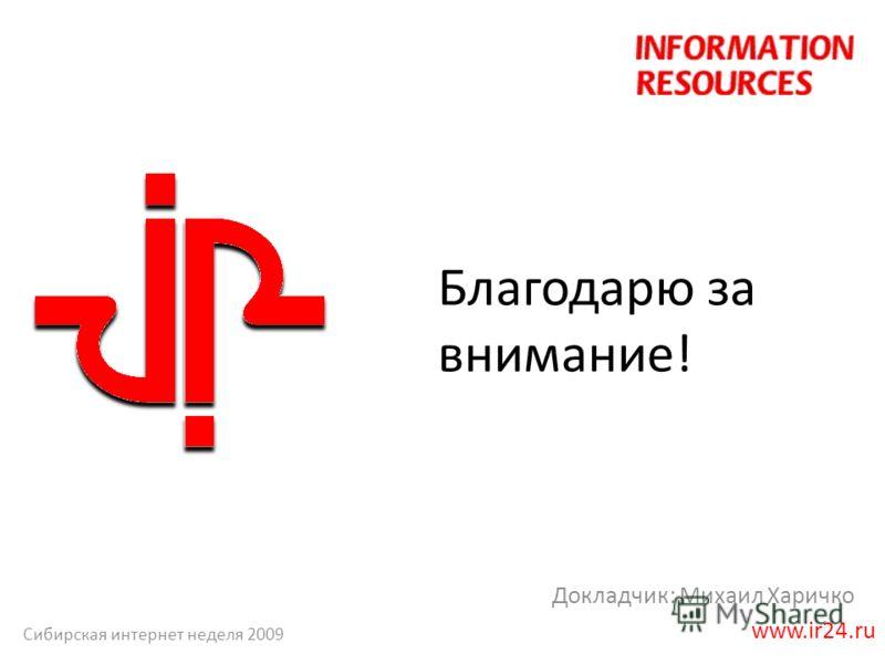 Благодарю за внимание! Докладчик: Михаил Харичко www.ir24.ru Сибирская интернет неделя 2009