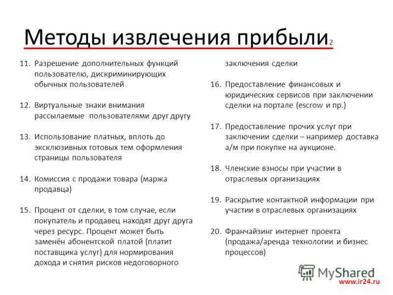 Методы извлечения прибыли 2 www.ir24.ru 11.Разрешение дополнительных функций пользователю, дискриминирующих обычных пользователей 12.Виртуальные знаки внимания рассылаемые пользователями друг другу 13.Использование платных, вплоть до эксклюзивных гот