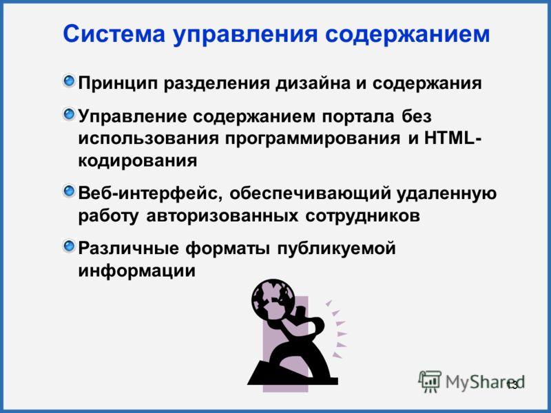13 Система управления содержанием Принцип разделения дизайна и содержания Управление содержанием портала без использования программирования и HTML- кодирования Веб-интерфейс, обеспечивающий удаленную работу авторизованных сотрудников Различные формат