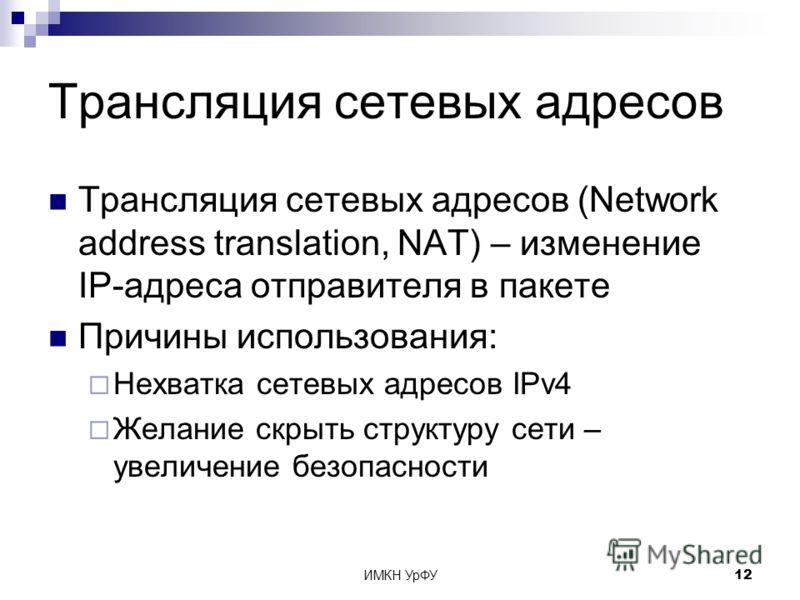ИМКН УрФУ12 Трансляция сетевых адресов Трансляция сетевых адресов (Network address translation, NAT) – изменение IP-адреса отправителя в пакете Причины использования: Нехватка сетевых адресов IPv4 Желание скрыть структуру сети – увеличение безопаснос